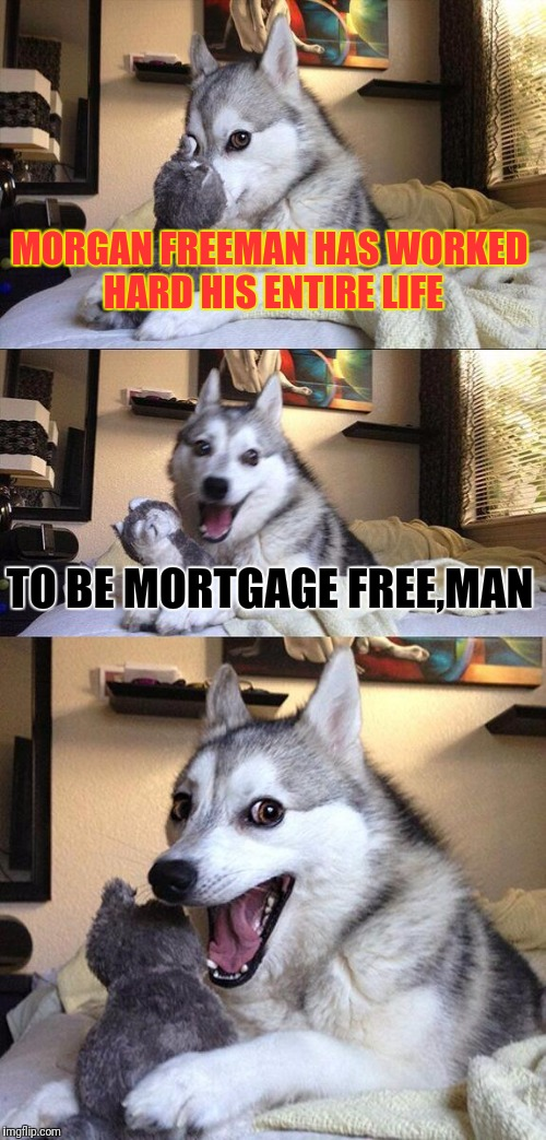 Bad Pun Dog Meme | MORGAN FREEMAN HAS WORKED HARD HIS ENTIRE LIFE TO BE MORTGAGE FREE,MAN | image tagged in memes,bad pun dog | made w/ Imgflip meme maker