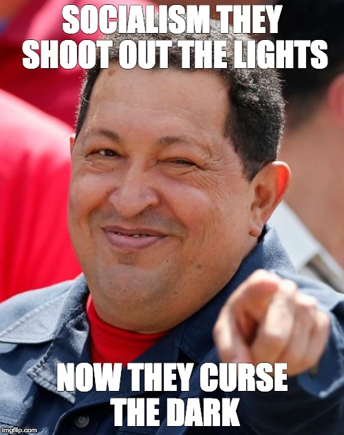 Chavez | SOCIALISM THEY SHOOT OUT THE LIGHTS NOW THEY CURSE THE DARK | image tagged in memes,chavez | made w/ Imgflip meme maker