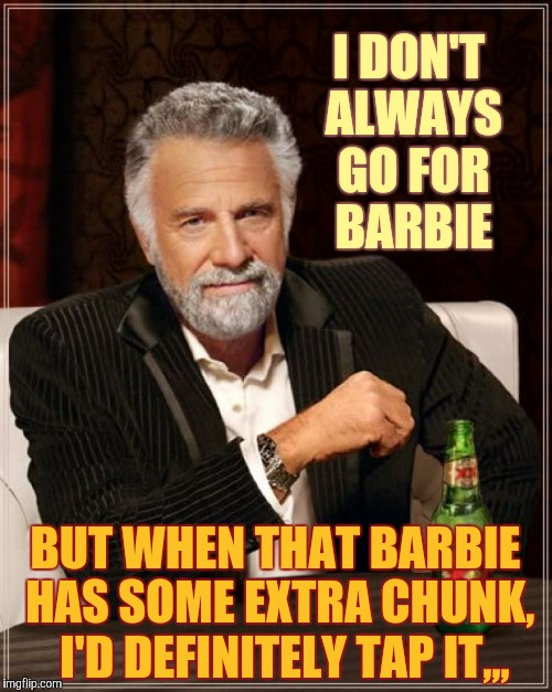 The Most Interesting Man In The World Meme | I DON'T ALWAYS GO FOR BARBIE BUT WHEN THAT BARBIE HAS SOME EXTRA CHUNK,   I'D DEFINITELY TAP IT,,, | image tagged in memes,the most interesting man in the world | made w/ Imgflip meme maker