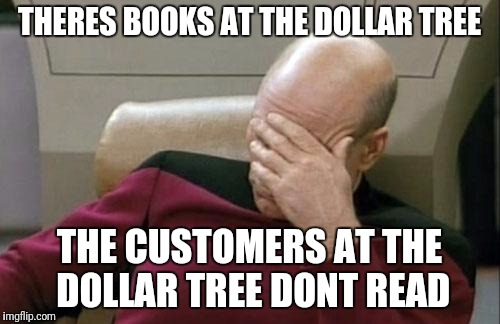 Captain Picard Facepalm Meme | THERES BOOKS AT THE DOLLAR TREE THE CUSTOMERS AT THE DOLLAR TREE DONT READ | image tagged in memes,captain picard facepalm | made w/ Imgflip meme maker
