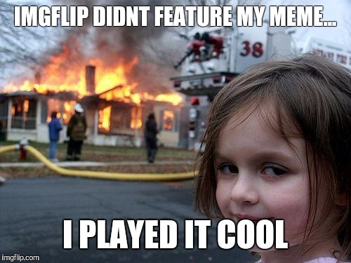 Disaster Girl Meme | IMGFLIP DIDNT FEATURE MY MEME... I PLAYED IT COOL | image tagged in memes,disaster girl | made w/ Imgflip meme maker