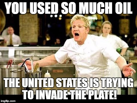 Chef Gordon Ramsey, Too Much Oil! | YOU USED SO MUCH OIL THE UNITED STATES IS TRYING TO INVADE THE PLATE! | image tagged in angry chef gordon ramsay | made w/ Imgflip meme maker