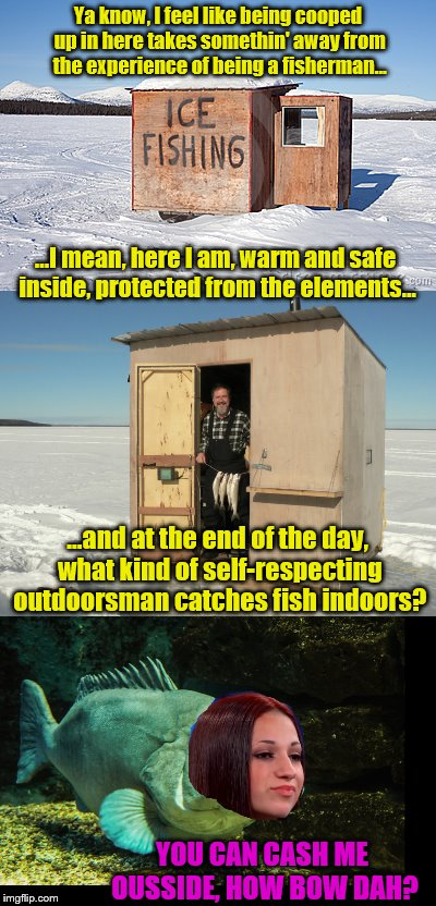 Ice fishing gets rugged | Ya know, I feel like being cooped up in here takes somethin' away from the experience of being a fisherman... ...I mean, here I am, warm and | image tagged in ice fishing,danielle bregoli,cash me ousside how bow dah | made w/ Imgflip meme maker