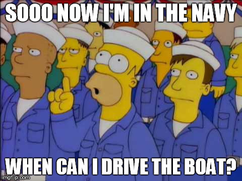 Homer Simpson US Navy Sailor Question Captain Ship Boat | SOOO NOW I'M IN THE NAVY WHEN CAN I DRIVE THE BOAT? | image tagged in drive,boat,ship,us,navy,simpsons | made w/ Imgflip meme maker