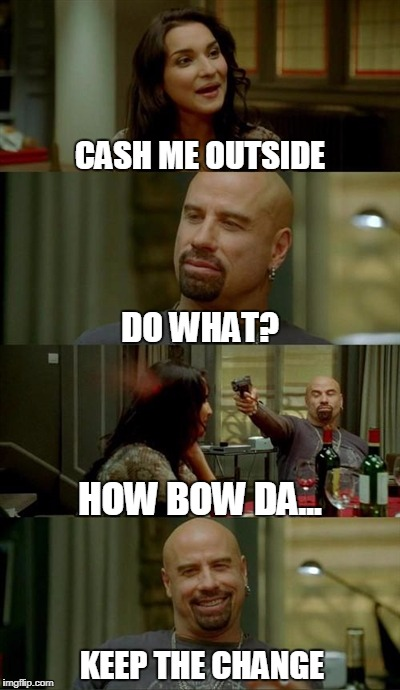 Skinhead John Travolta Meme | CASH ME OUTSIDE DO WHAT? HOW BOW DA... KEEP THE CHANGE | image tagged in memes,skinhead john travolta | made w/ Imgflip meme maker