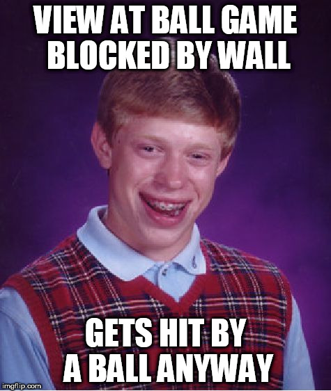 Bad Luck Brian Meme | VIEW AT BALL GAME BLOCKED BY WALL GETS HIT BY A BALL ANYWAY | image tagged in memes,bad luck brian | made w/ Imgflip meme maker