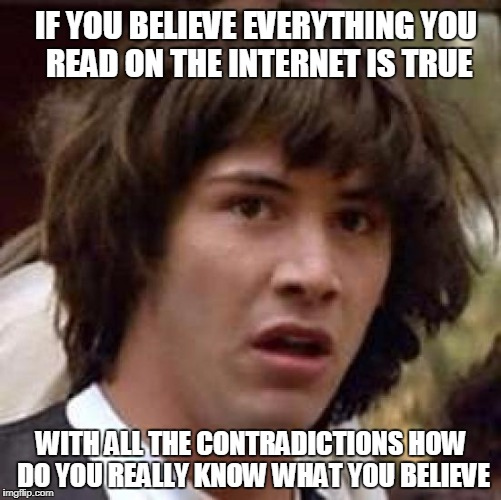 Conspiracy Keanu Meme | IF YOU BELIEVE EVERYTHING YOU READ ON THE INTERNET IS TRUE WITH ALL THE CONTRADICTIONS HOW DO YOU REALLY KNOW WHAT YOU BELIEVE | image tagged in memes,conspiracy keanu | made w/ Imgflip meme maker