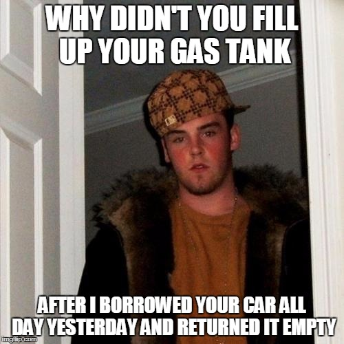 Scumbag Steve Meme | WHY DIDN'T YOU FILL UP YOUR GAS TANK AFTER I BORROWED YOUR CAR ALL DAY YESTERDAY AND RETURNED IT EMPTY | image tagged in memes,scumbag steve | made w/ Imgflip meme maker