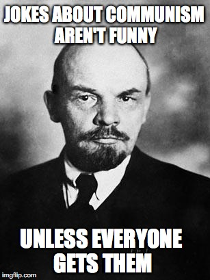 Lenin | JOKES ABOUT COMMUNISM AREN'T FUNNY UNLESS EVERYONE GETS THEM | image tagged in lenin,pun,silly | made w/ Imgflip meme maker