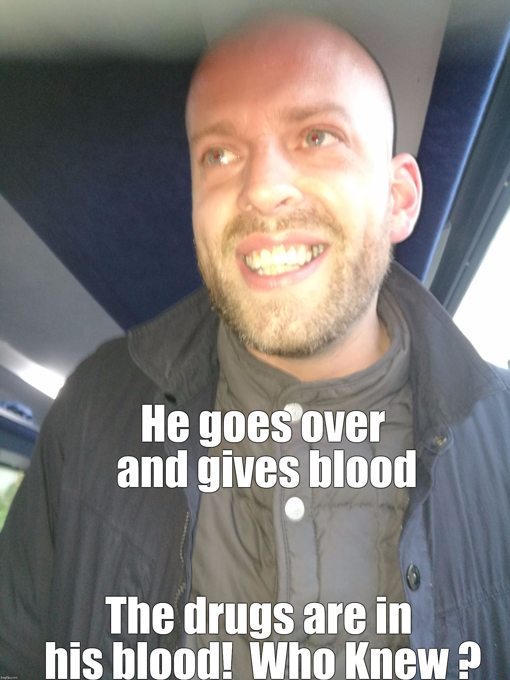 He goes over and gives blood The drugs are in his blood!  Who Knew ? | image tagged in memes | made w/ Imgflip meme maker