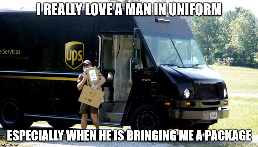 man in uniform | I REALLY LOVE A MAN IN UNIFORM ESPECIALLY WHEN HE IS BRINGING ME A PACKAGE | image tagged in ups | made w/ Imgflip meme maker