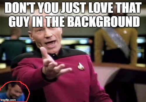 Picard Wtf Meme | DON'T YOU JUST LOVE THAT GUY IN THE BACKGROUND | image tagged in memes,picard wtf,photobomb,dank memes,funny,stalker | made w/ Imgflip meme maker