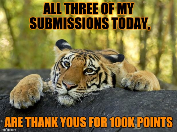 Partly because I couldn't be bothered to do anything, but mostly because I am so happy about it!!!!!! | ALL THREE OF MY SUBMISSIONS TODAY, ARE THANK YOUS FOR 100K POINTS | image tagged in confession tiger,100k points,thank you,celebration,hooray indeed,i can't believe it | made w/ Imgflip meme maker