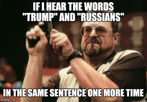 "Over it | IF I HEAR THE WORDS ""TRUMP"" AND ""RUSSIANS"" IN THE SAME SENTENCE ONE MORE TIME 