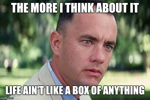 Perspective | THE MORE I THINK ABOUT IT LIFE AIN'T LIKE A BOX OF ANYTHING | image tagged in forrest gump | made w/ Imgflip meme maker