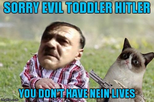 Grumpy gets grammar nazi'd one too many times... | SORRY EVIL TODDLER HITLER YOU DON'T HAVE NEIN LIVES | image tagged in evil toddler,hitler,grumpy cat,nein | made w/ Imgflip meme maker