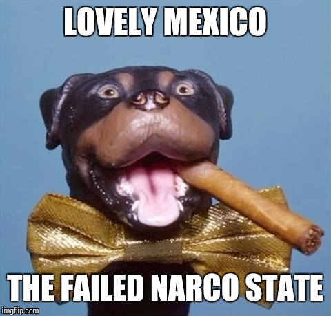 LOVELY MEXICO THE FAILED NARCO STATE | made w/ Imgflip meme maker