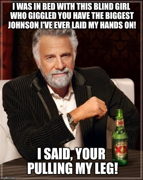 The most interesting story  | I WAS IN BED WITH THIS BLIND GIRL WHO GIGGLED YOU HAVE THE BIGGEST JOHNSON I'VE EVER LAID MY HANDS ON! I SAID, YOUR PULLING MY LEG! | image tagged in memes,the most interesting man in the world,funny | made w/ Imgflip meme maker