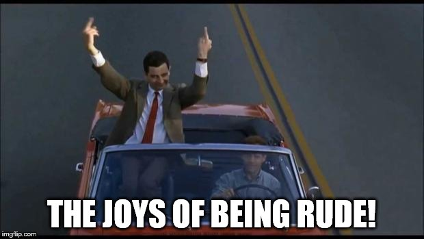 mr bean | THE JOYS OF BEING RUDE! | image tagged in mr bean | made w/ Imgflip meme maker