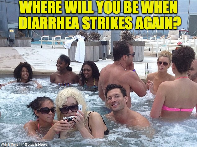 You Never Know | WHERE WILL YOU BE WHEN DIARRHEA STRIKES AGAIN? | image tagged in diahrea,swimming pool | made w/ Imgflip meme maker
