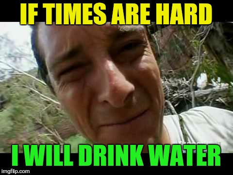IF TIMES ARE HARD I WILL DRINK WATER | made w/ Imgflip meme maker