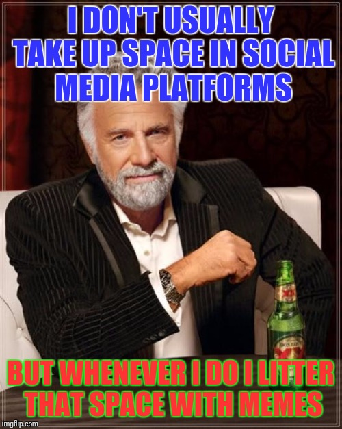 Most interesting meme | I DON'T USUALLY TAKE UP SPACE IN SOCIAL MEDIA PLATFORMS BUT WHENEVER I DO I LITTER THAT SPACE WITH MEMES | image tagged in memes,the most interesting man in the world,social media,beer,funny memes | made w/ Imgflip meme maker
