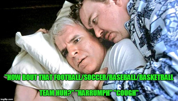 """HOW BOUT THAT FOOTBALL/SOCCER/BASEBALL/BASKETBALL TEAM HUH?"" ""HARRUMPH"" ""COUGH"" 