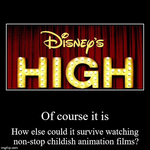 Of course it is | How else could it survive watching non-stop childish animation films? | image tagged in funny,demotivationals | made w/ Imgflip demotivational maker
