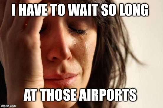 First World Problems Meme | I HAVE TO WAIT SO LONG AT THOSE AIRPORTS | image tagged in memes,first world problems | made w/ Imgflip meme maker