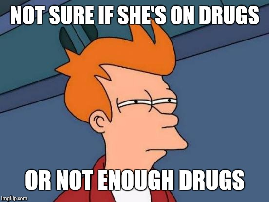 Futurama Fry Meme | NOT SURE IF SHE'S ON DRUGS OR NOT ENOUGH DRUGS | image tagged in memes,futurama fry | made w/ Imgflip meme maker