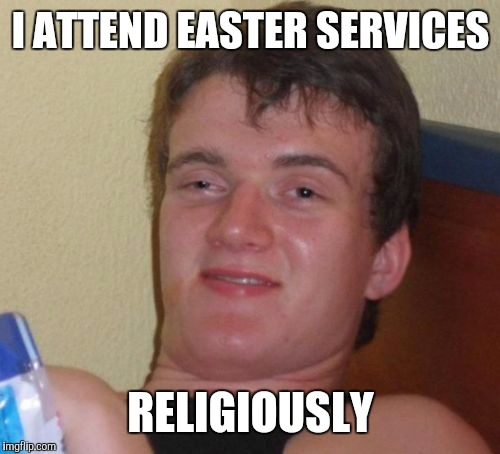 10 Guy Meme | I ATTEND EASTER SERVICES RELIGIOUSLY | image tagged in memes,10 guy | made w/ Imgflip meme maker