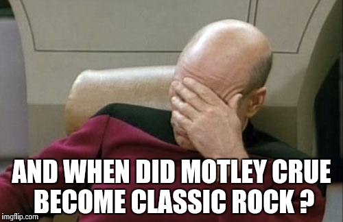Captain Picard Facepalm Meme | AND WHEN DID MOTLEY CRUE BECOME CLASSIC ROCK ? | image tagged in memes,captain picard facepalm | made w/ Imgflip meme maker