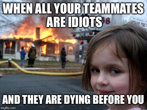 Disaster Girl Meme | WHEN ALL YOUR TEAMMATES ARE IDIOTS AND THEY ARE DYING BEFORE YOU | image tagged in memes,disaster girl | made w/ Imgflip meme maker