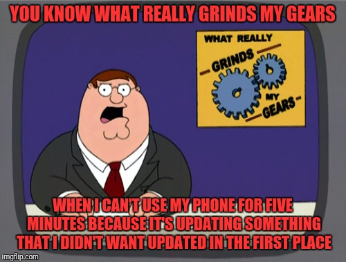 What if I had a genuine emergency? | YOU KNOW WHAT REALLY GRINDS MY GEARS WHEN I CAN'T USE MY PHONE FOR FIVE MINUTES BECAUSE IT'S UPDATING SOMETHING THAT I DIDN'T WANT UPDATED I | image tagged in memes,peter griffin news | made w/ Imgflip meme maker