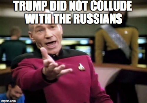 Picard Wtf Meme | TRUMP DID NOT COLLUDE WITH THE RUSSIANS | image tagged in memes,picard wtf | made w/ Imgflip meme maker