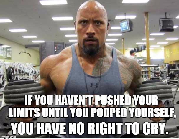 The Rock Exercise | IF YOU HAVEN'T PUSHED YOUR LIMITS UNTIL YOU POOPED YOURSELF, YOU HAVE NO RIGHT TO CRY. | image tagged in the rock exercise | made w/ Imgflip meme maker