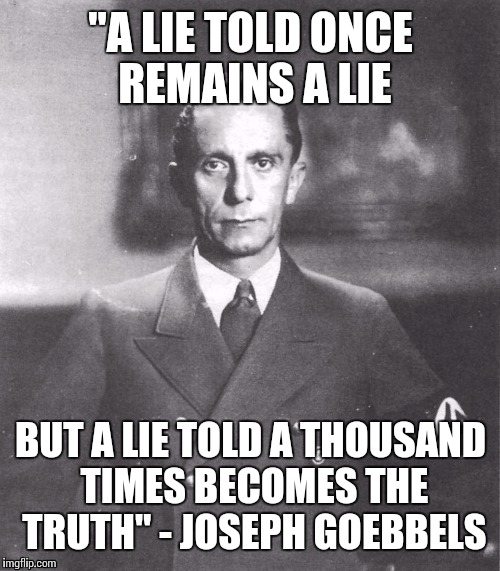 """A LIE TOLD ONCE REMAINS A LIE BUT A LIE TOLD A THOUSAND TIMES BECOMES THE TRUTH"" - JOSEPH GOEBBELS 