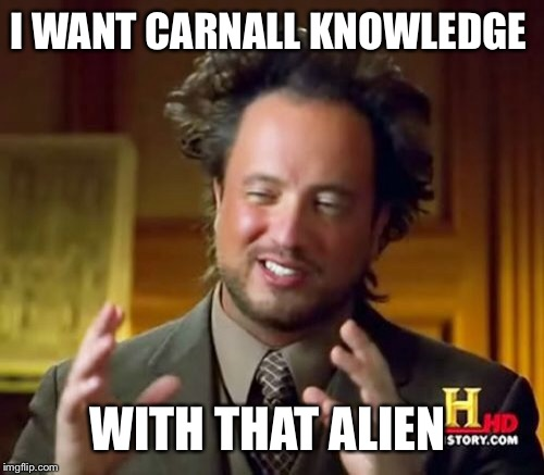 Ancient Aliens Meme | I WANT CARNALL KNOWLEDGE WITH THAT ALIEN | image tagged in memes,ancient aliens | made w/ Imgflip meme maker