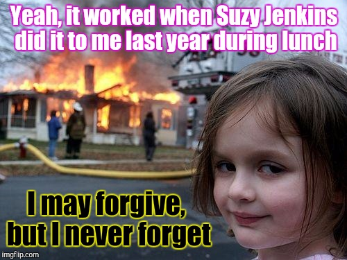 Yeah, it worked when Suzy Jenkins did it to me last year during lunch I may forgive, but I never forget | made w/ Imgflip meme maker