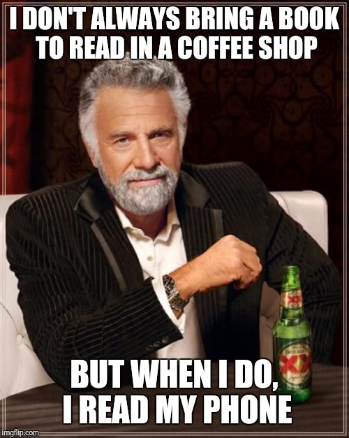 The Most Interesting Man In The World Meme | I DON'T ALWAYS BRING A BOOK TO READ IN A COFFEE SHOP BUT WHEN I DO, I READ MY PHONE | image tagged in memes,the most interesting man in the world | made w/ Imgflip meme maker