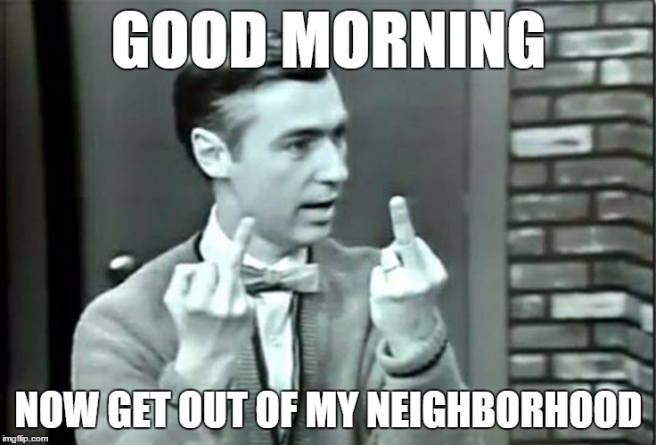 GOOD MORNING NOW GET OUT OF MY NEIGHBORHOOD | image tagged in good morning,mr rogers,flip off | made w/ Imgflip meme maker