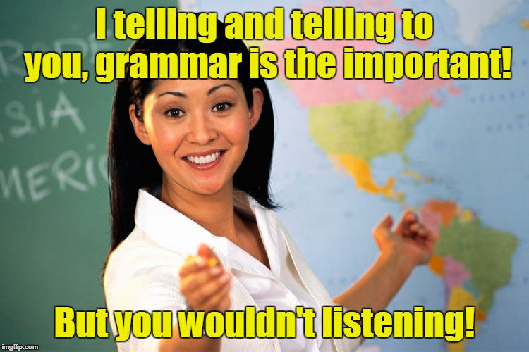 I telling and telling to you, grammar is the important! But you wouldn't listening! | made w/ Imgflip meme maker