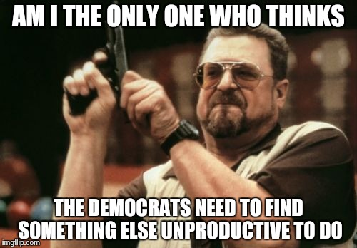 Wake me when you're done with this silliness | AM I THE ONLY ONE WHO THINKS THE DEMOCRATS NEED TO FIND SOMETHING ELSE UNPRODUCTIVE TO DO | image tagged in memes,am i the only one around here,waste of time,waste of money | made w/ Imgflip meme maker