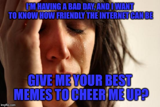 First World Problems Meme | I'M HAVING A BAD DAY, AND I WANT TO KNOW HOW FRIENDLY THE INTERNET CAN BE GIVE ME YOUR BEST MEMES TO CHEER ME UP? | image tagged in memes,first world problems | made w/ Imgflip meme maker