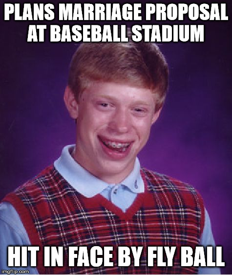 Bad Luck Brian Meme | PLANS MARRIAGE PROPOSAL AT BASEBALL STADIUM HIT IN FACE BY FLY BALL | image tagged in memes,bad luck brian,bad luck,first world problems,relationships,sports | made w/ Imgflip meme maker