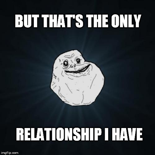 BUT THAT'S THE ONLY RELATIONSHIP I HAVE | made w/ Imgflip meme maker
