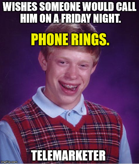 Bad Luck Brian |  WISHES SOMEONE WOULD CALL HIM ON A FRIDAY NIGHT. PHONE RINGS. TELEMARKETER | image tagged in memes,bad luck brian,funny,funny memes,first world problems,telemarketer | made w/ Imgflip meme maker