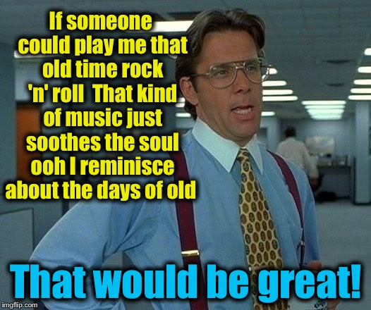 That would be Bob Seger | If someone could play me that old time rock 'n' roll  That kind of music just soothes the soul ooh I reminisce about the days of old That wo | image tagged in memes,that would be great,evilmandoevil,bob seger | made w/ Imgflip meme maker