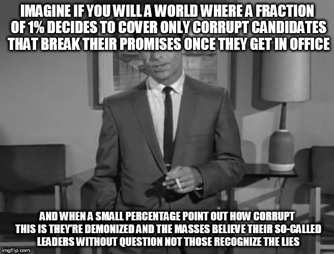 Rod Serling: Imagine If You Will | IMAGINE IF YOU WILL A WORLD WHERE A FRACTION OF 1% DECIDES TO COVER ONLY CORRUPT CANDIDATES THAT BREAK THEIR PROMISES ONCE THEY GET IN OFFIC | image tagged in rod serling imagine if you will | made w/ Imgflip meme maker