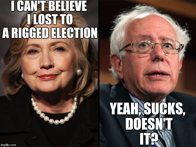 Corruption Aside, If Russia Did Hack The Elections, I Can't Help But Think Of The Insane Amount Of Karma It Would Have | I CAN'T BELIEVE I LOST TO A RIGGED ELECTION YEAH, SUCKS, DOESN'T IT? | image tagged in bernie hillary,memes,politics,hillary clinton,bernie sanders,russia | made w/ Imgflip meme maker